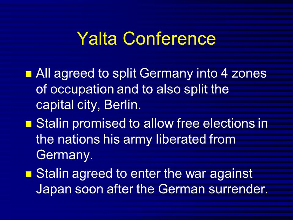 Yalta Conference All agreed to split Germany into 4 zones of occupation and to also split the capital city, Berlin. Stalin promised to allow free elec