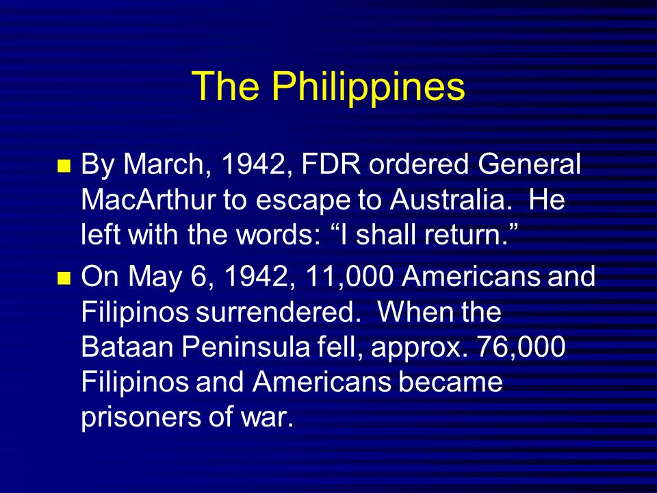 "The Philippines By March, 1942, FDR ordered General MacArthur to escape to Australia. He left with the words: ""I shall return."" On May 6, 1942, 11,000"