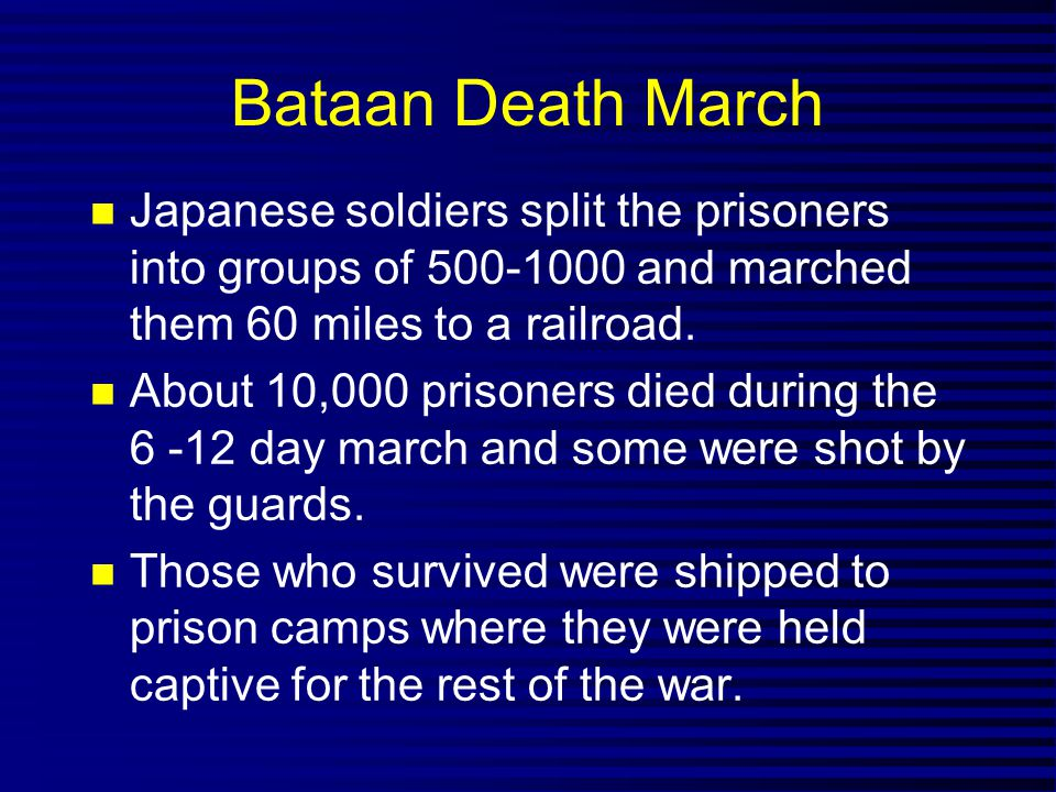 Bataan Death March Japanese soldiers split the prisoners into groups of 500-1000 and marched them 60 miles to a railroad. About 10,000 prisoners died