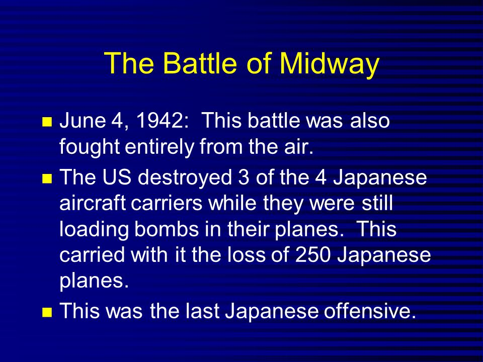 The Battle of Midway June 4, 1942: This battle was also fought entirely from the air. The US destroyed 3 of the 4 Japanese aircraft carriers while the