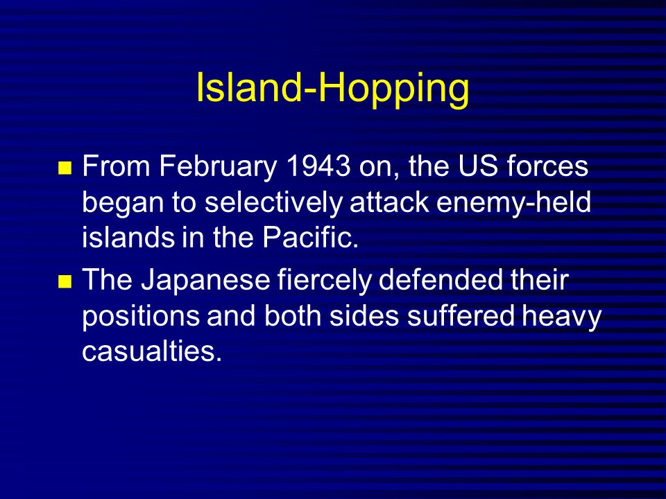 Island-Hopping From February 1943 on, the US forces began to selectively attack enemy-held islands in the Pacific.