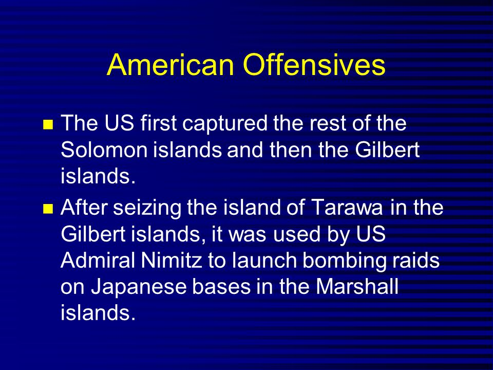 American Offensives The US first captured the rest of the Solomon islands and then the Gilbert islands.