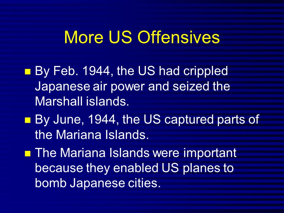 More US Offensives By Feb. 1944, the US had crippled Japanese air power and seized the Marshall islands. By June, 1944, the US captured parts of the M