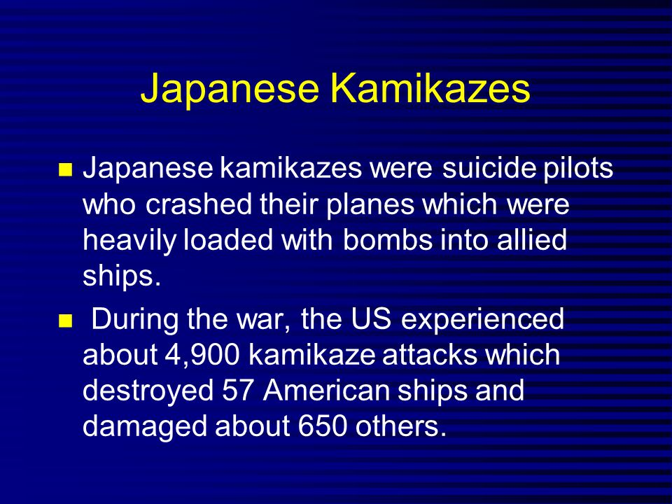 Japanese Kamikazes Japanese kamikazes were suicide pilots who crashed their planes which were heavily loaded with bombs into allied ships.