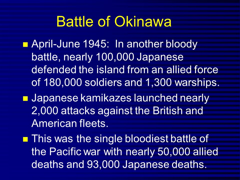 Battle of Okinawa April-June 1945: In another bloody battle, nearly 100,000 Japanese defended the island from an allied force of 180,000 soldiers and 1,300 warships.