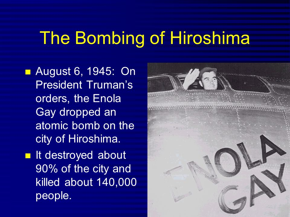 The Bombing of Hiroshima August 6, 1945: On President Truman's orders, the Enola Gay dropped an atomic bomb on the city of Hiroshima. It destroyed abo