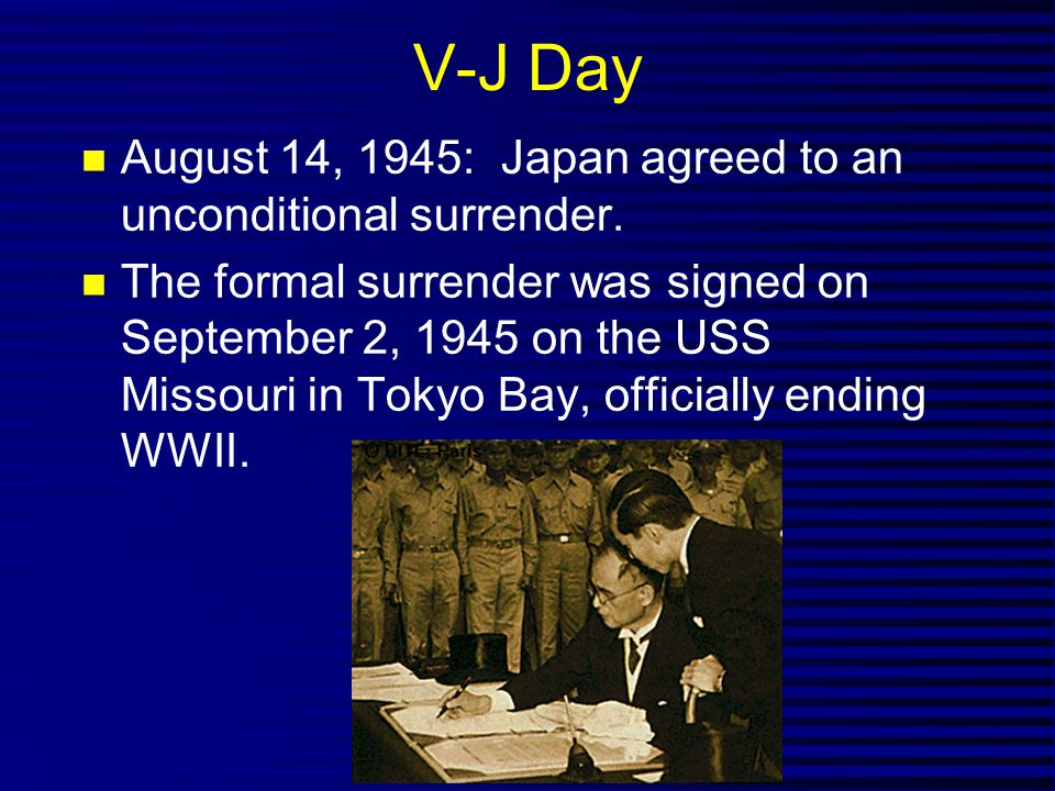 V-J Day August 14, 1945: Japan agreed to an unconditional surrender.