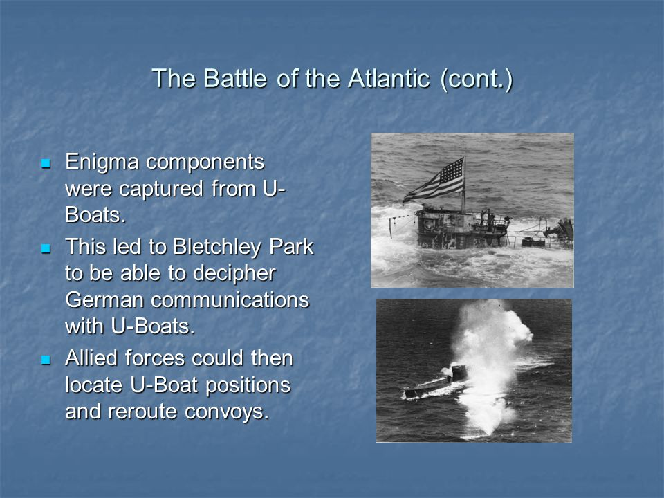 The Battle of the Atlantic (cont.) Enigma components were captured from U- Boats.