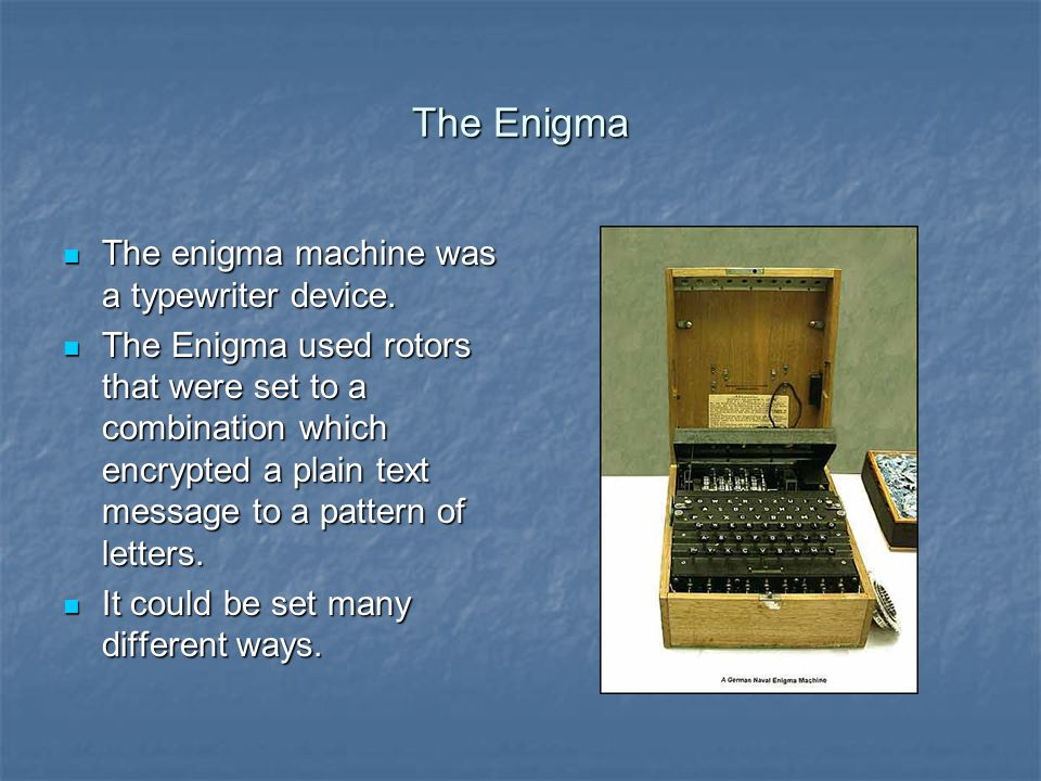 The Enigma The enigma machine was a typewriter device. The enigma machine was a typewriter device. The Enigma used rotors that were set to a combinati