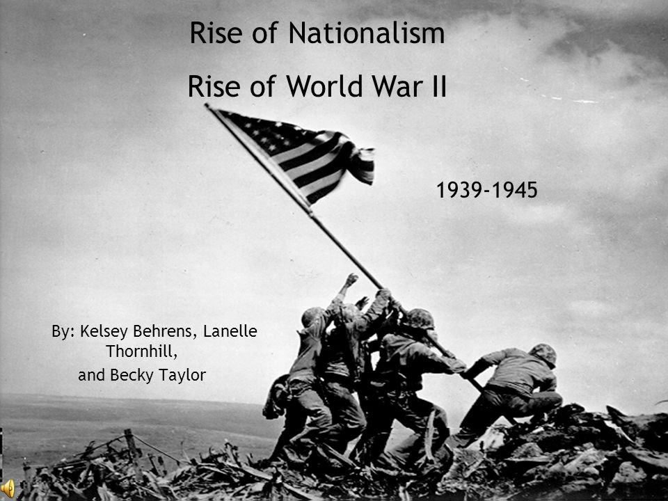 By: Kelsey Behrens, Lanelle Thornhill, and Becky Taylor Rise of Nationalism Rise of World War II 1939-1945