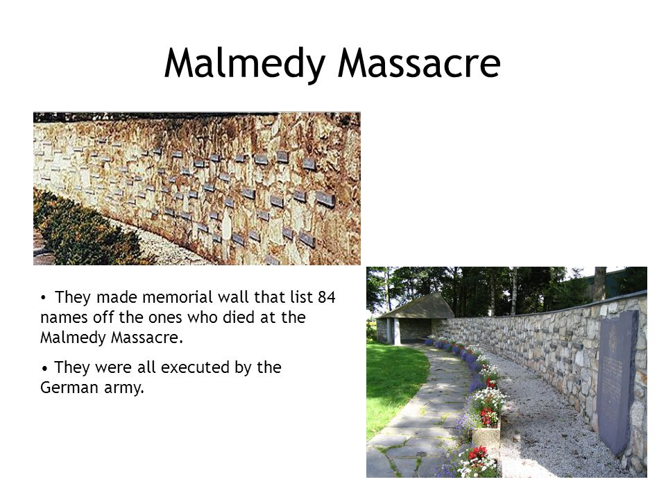 Malmedy Massacre They made memorial wall that list 84 names off the ones who died at the Malmedy Massacre.