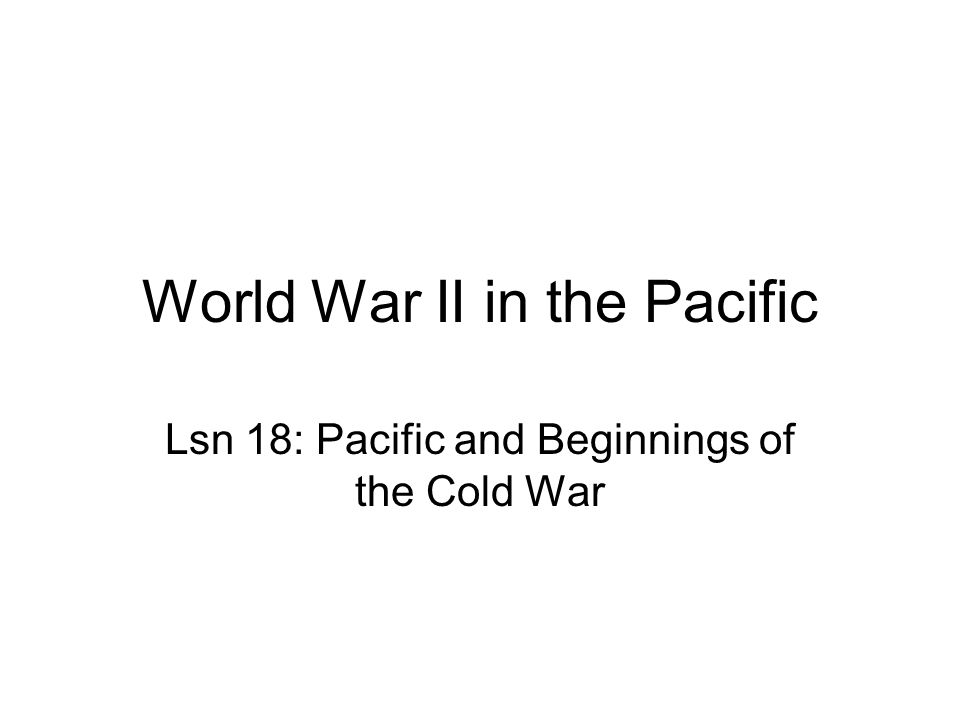 World War II in the Pacific Lsn 18: Pacific and Beginnings of the Cold War