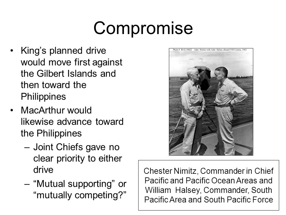 Compromise King's planned drive would move first against the Gilbert Islands and then toward the Philippines MacArthur would likewise advance toward the Philippines –Joint Chiefs gave no clear priority to either drive – Mutual supporting or mutually competing? Chester Nimitz, Commander in Chief Pacific and Pacific Ocean Areas and William Halsey, Commander, South Pacific Area and South Pacific Force