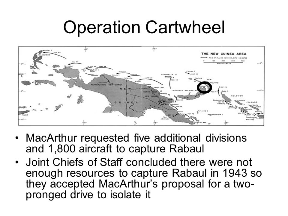 Operation Cartwheel MacArthur requested five additional divisions and 1,800 aircraft to capture Rabaul Joint Chiefs of Staff concluded there were not enough resources to capture Rabaul in 1943 so they accepted MacArthur's proposal for a two- pronged drive to isolate it