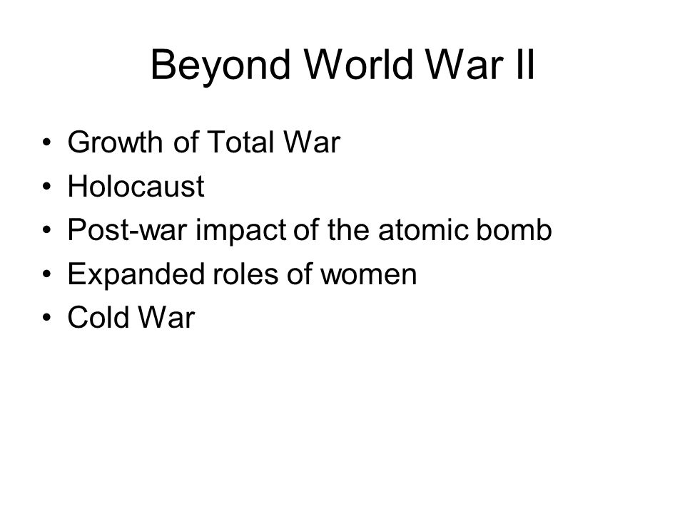 Beyond World War II Growth of Total War Holocaust Post-war impact of the atomic bomb Expanded roles of women Cold War