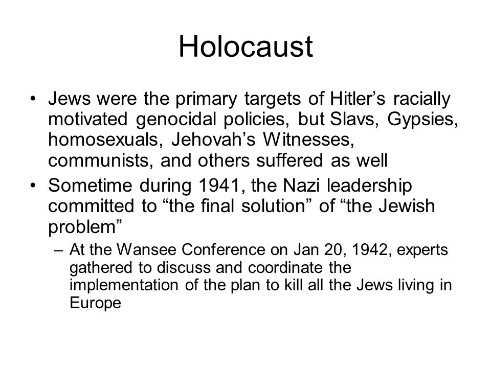 Holocaust Jews were the primary targets of Hitler's racially motivated genocidal policies, but Slavs, Gypsies, homosexuals, Jehovah's Witnesses, communists, and others suffered as well Sometime during 1941, the Nazi leadership committed to the final solution of the Jewish problem –At the Wansee Conference on Jan 20, 1942, experts gathered to discuss and coordinate the implementation of the plan to kill all the Jews living in Europe