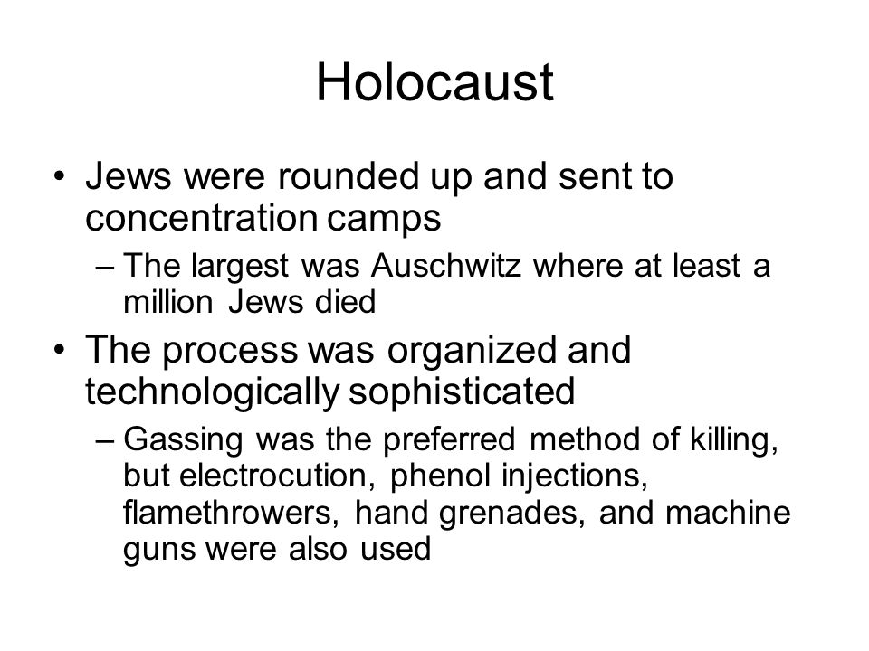 Holocaust Jews were rounded up and sent to concentration camps –The largest was Auschwitz where at least a million Jews died The process was organized and technologically sophisticated –Gassing was the preferred method of killing, but electrocution, phenol injections, flamethrowers, hand grenades, and machine guns were also used