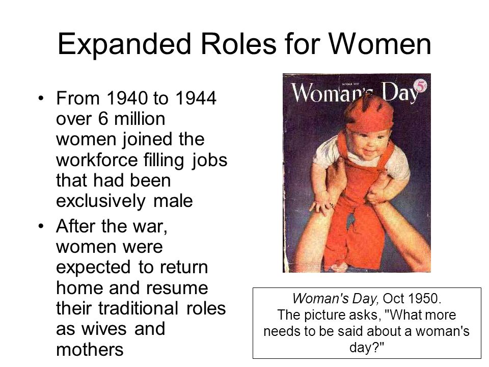 Expanded Roles for Women From 1940 to 1944 over 6 million women joined the workforce filling jobs that had been exclusively male After the war, women were expected to return home and resume their traditional roles as wives and mothers Woman s Day, Oct 1950.