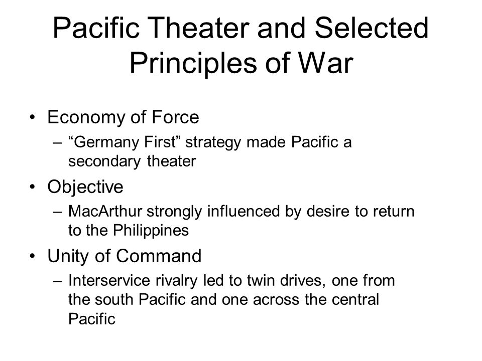 Pacific Theater and Selected Principles of War Economy of Force – Germany First strategy made Pacific a secondary theater Objective –MacArthur strongly influenced by desire to return to the Philippines Unity of Command –Interservice rivalry led to twin drives, one from the south Pacific and one across the central Pacific