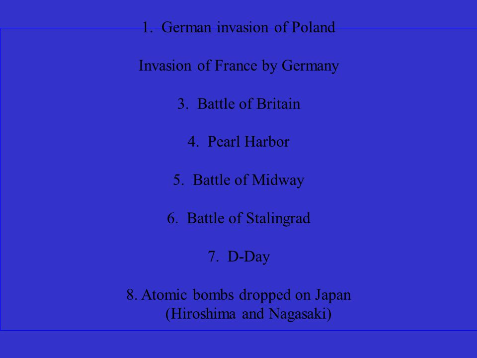 Battle of Stalingrad Battle of Midway Battle of Britain German Invasion of Poland D-Day Pearl Harbor Atomic Bombs dropped on Japan Invasion of France by Germany Put these events in order: