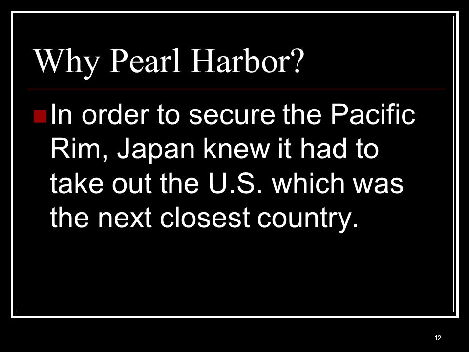 Why Pearl Harbor. In order to secure the Pacific Rim, Japan knew it had to take out the U.S.