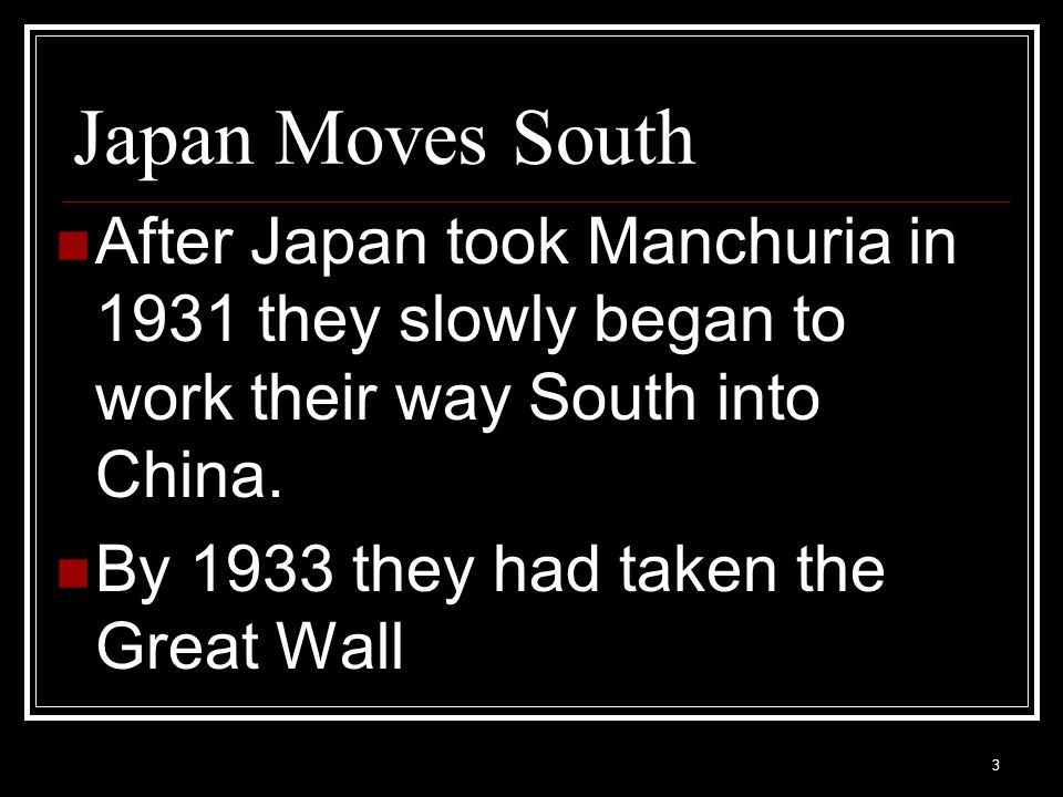 Japan Moves South After Japan took Manchuria in 1931 they slowly began to work their way South into China.
