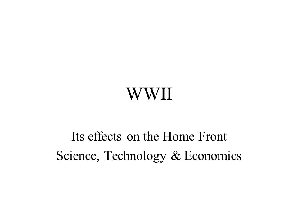 WWII Its effects on the Home Front Science, Technology & Economics