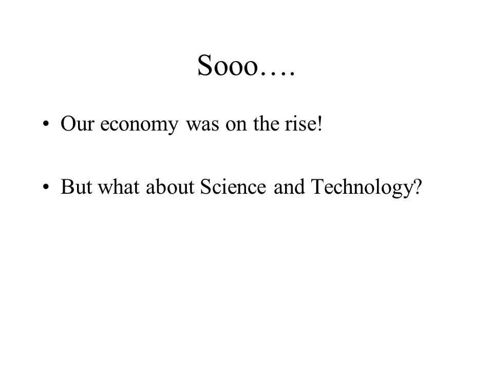 Sooo…. Our economy was on the rise! But what about Science and Technology?