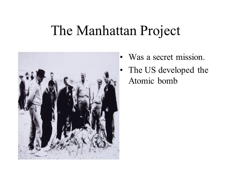 The Manhattan Project Was a secret mission. The US developed the Atomic bomb