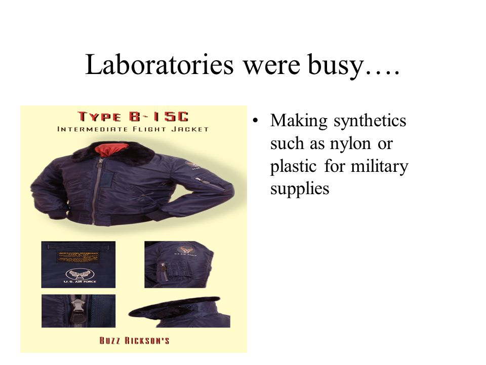 Laboratories were busy…. Making synthetics such as nylon or plastic for military supplies