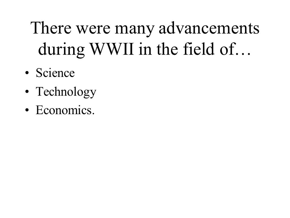There were many advancements during WWII in the field of… Science Technology Economics.