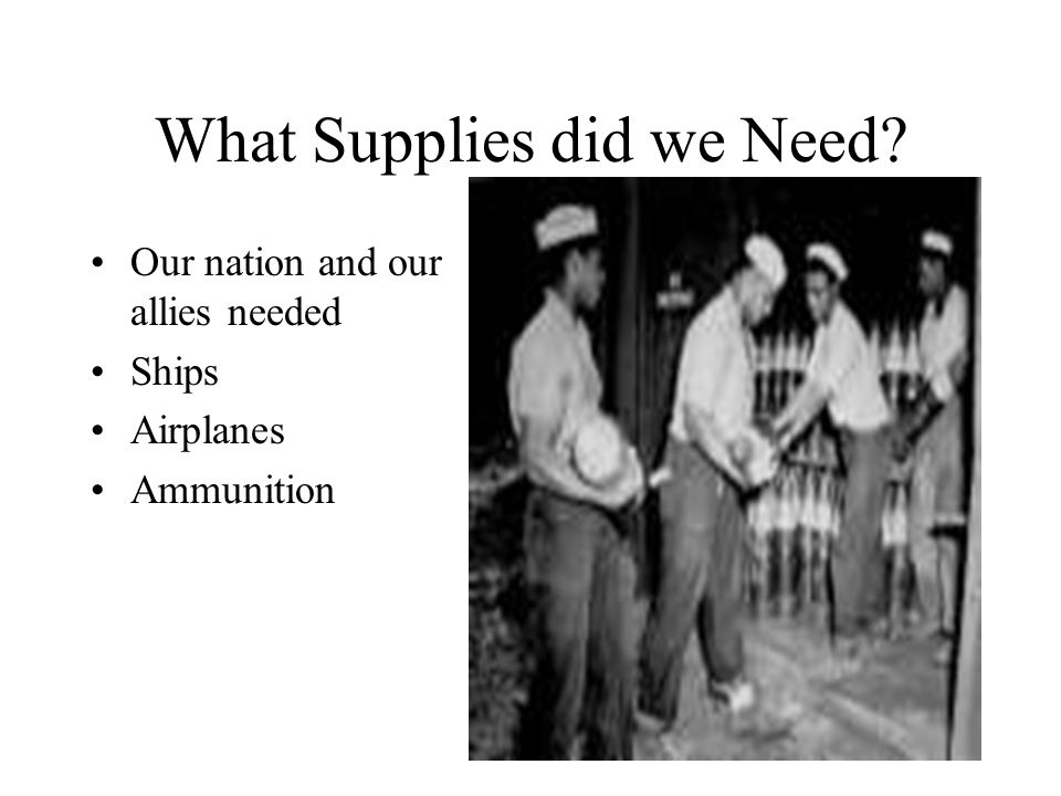 What Supplies did we Need? Our nation and our allies needed Ships Airplanes Ammunition