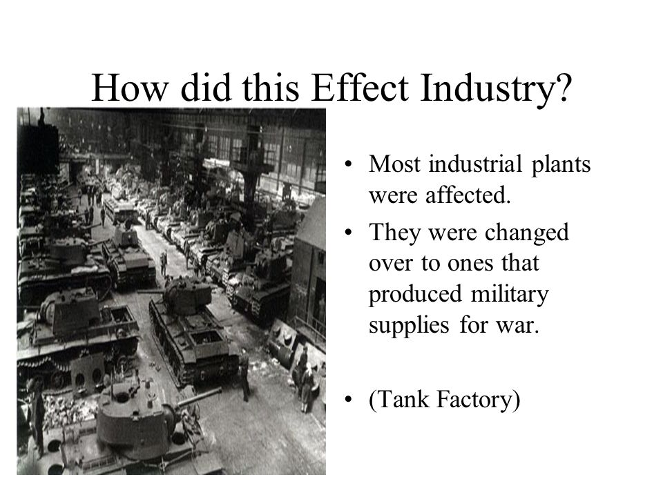How did this Effect Industry? Most industrial plants were affected. They were changed over to ones that produced military supplies for war. (Tank Fact