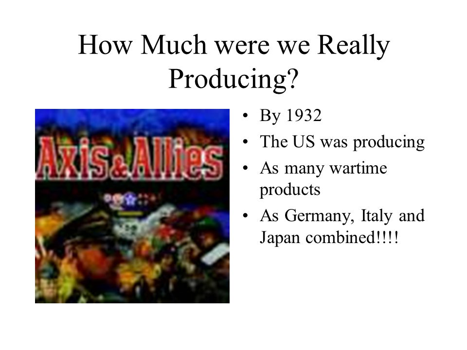 How Much were we Really Producing? By 1932 The US was producing As many wartime products As Germany, Italy and Japan combined!!!!