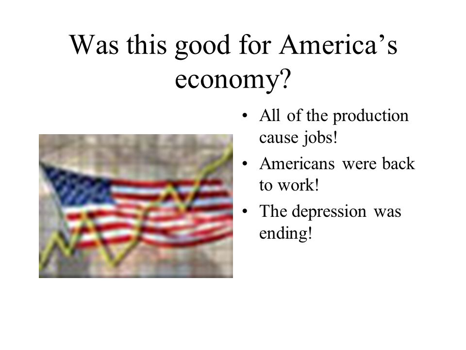 Was this good for America's economy? All of the production cause jobs! Americans were back to work! The depression was ending!