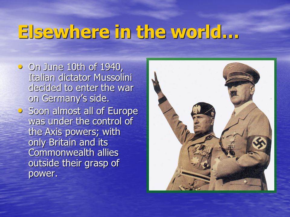 Elsewhere in the world… On June 10th of 1940, Italian dictator Mussolini decided to enter the war on Germany's side.
