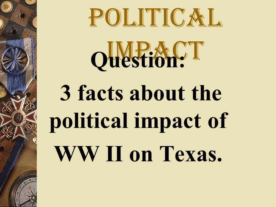 Political impact Question: 3 facts about the political impact of WW II on Texas.