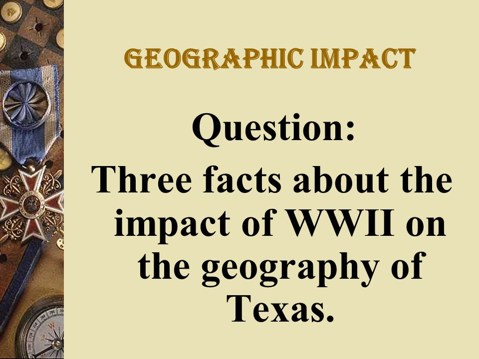 Geographic Impact Question: Three facts about the impact of WWII on the geography of Texas.