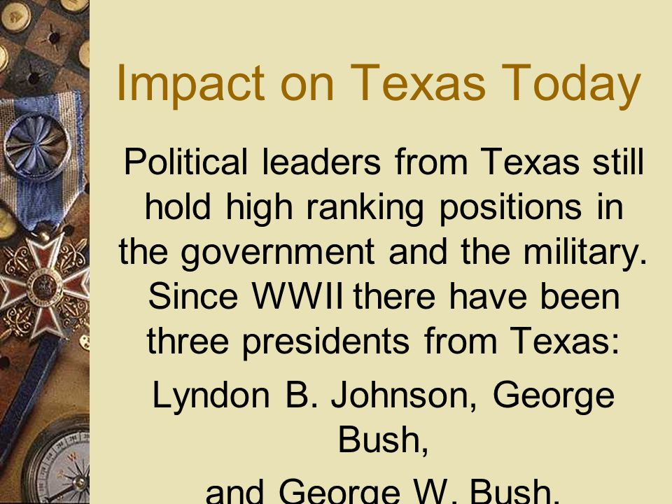 Impact on Texas Today Political leaders from Texas still hold high ranking positions in the government and the military. Since WWII there have been th