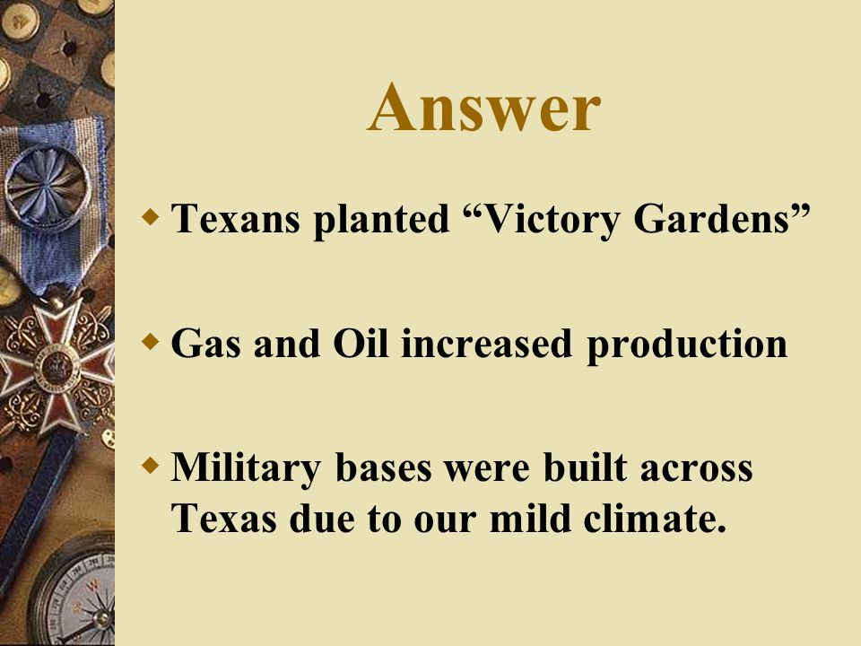 "Answer  Texans planted ""Victory Gardens""  Gas and Oil increased production  Military bases were built across Texas due to our mild climate."