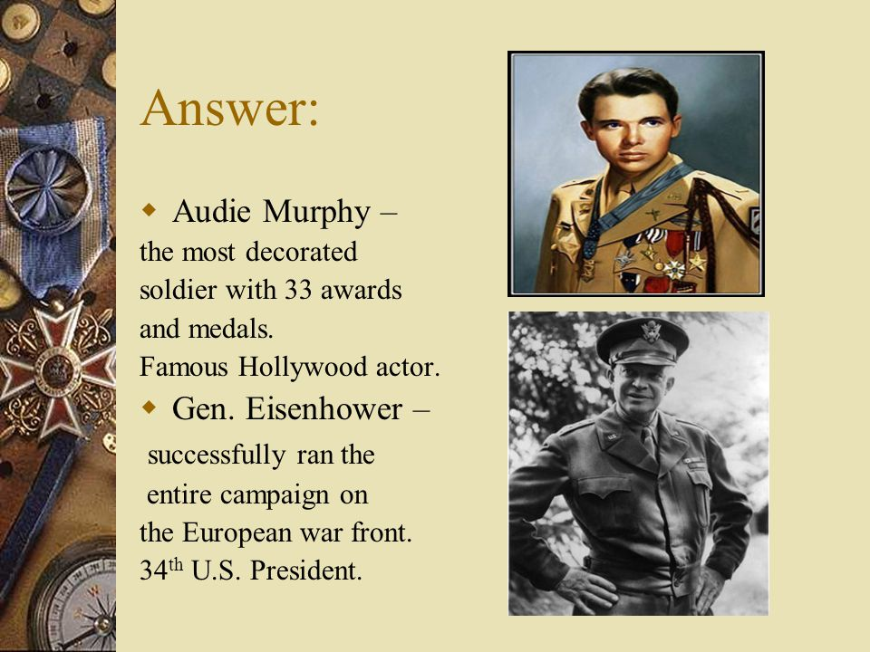 Answer:  Audie Murphy – the most decorated soldier with 33 awards and medals. Famous Hollywood actor.  Gen. Eisenhower – successfully ran the entire