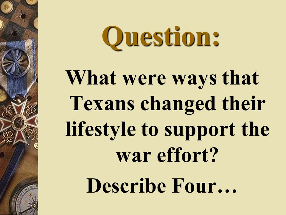Question: What were ways that Texans changed their lifestyle to support the war effort? Describe Four…