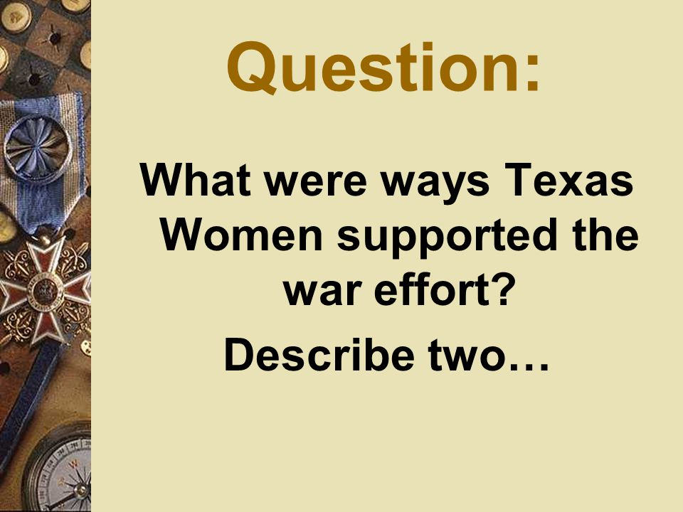 Question: What were ways Texas Women supported the war effort? Describe two…