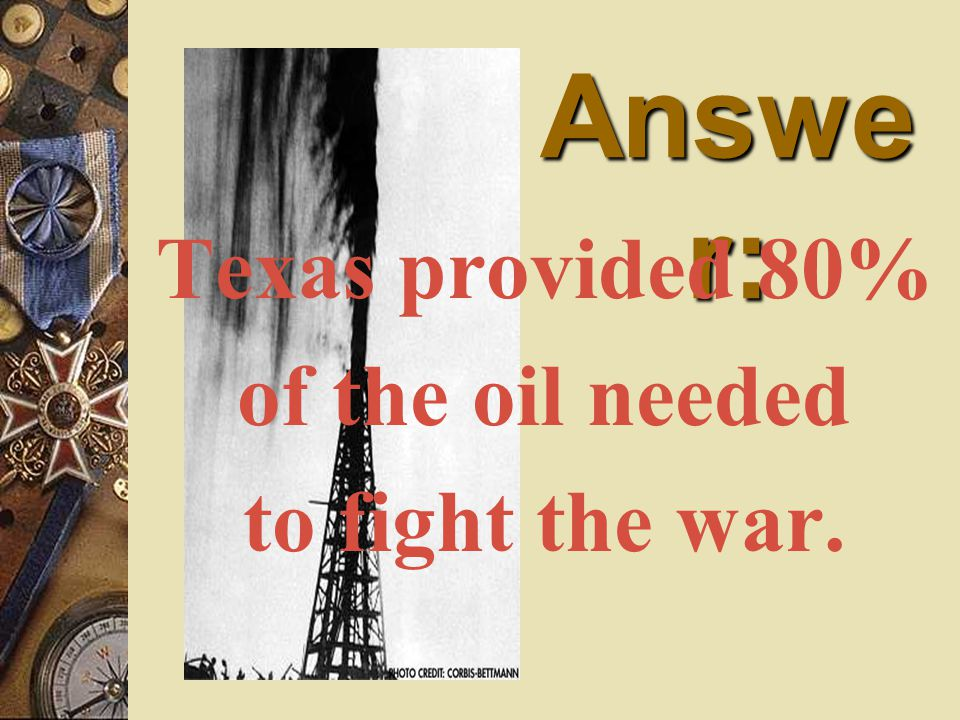 Answe r: Texas provided 80% of the oil needed to fight the war.
