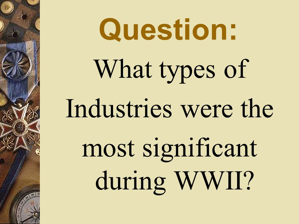 Question: What types of Industries were the most significant during WWII?