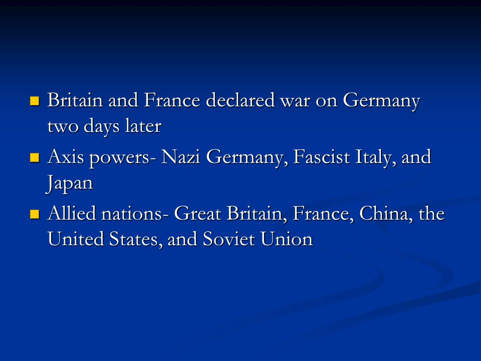 Britain and France declared war on Germany two days later Britain and France declared war on Germany two days later Axis powers- Nazi Germany, Fascist Italy, and Japan Axis powers- Nazi Germany, Fascist Italy, and Japan Allied nations- Great Britain, France, China, the United States, and Soviet Union Allied nations- Great Britain, France, China, the United States, and Soviet Union