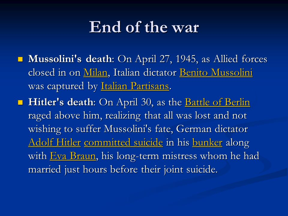 End of the war Mussolini s death: On April 27, 1945, as Allied forces closed in on Milan, Italian dictator Benito Mussolini was captured by Italian Partisans.