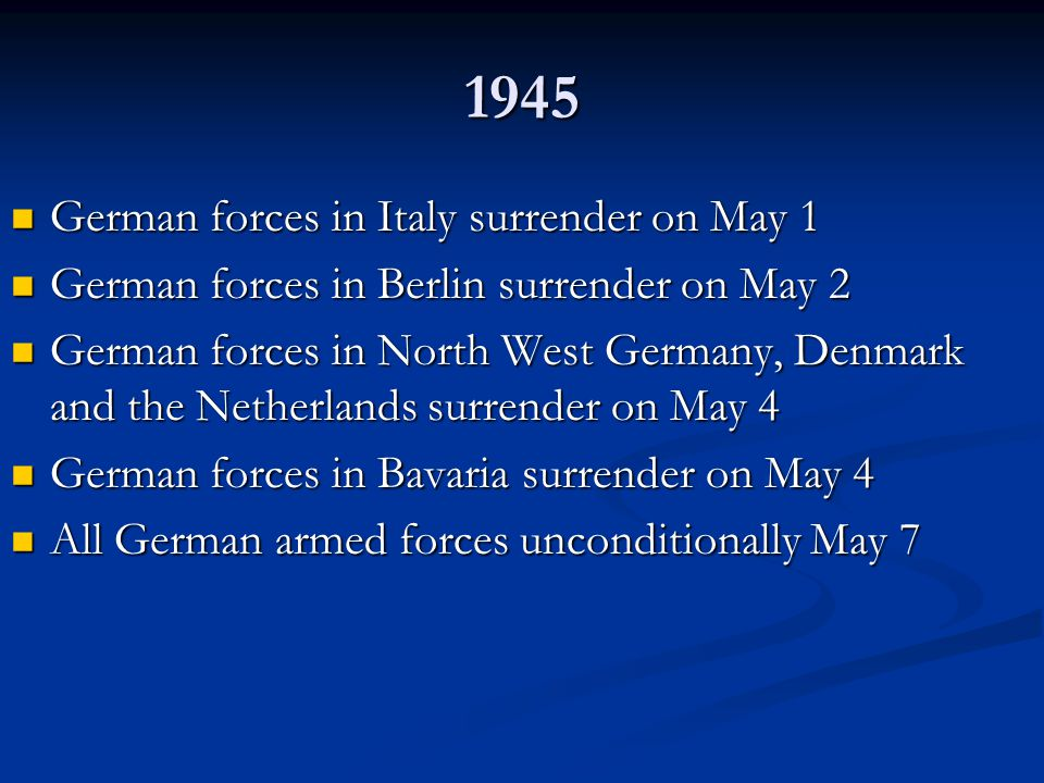 1945 German forces in Italy surrender on May 1 German forces in Italy surrender on May 1 German forces in Berlin surrender on May 2 German forces in Berlin surrender on May 2 German forces in North West Germany, Denmark and the Netherlands surrender on May 4 German forces in North West Germany, Denmark and the Netherlands surrender on May 4 German forces in Bavaria surrender on May 4 German forces in Bavaria surrender on May 4 All German armed forces unconditionally May 7 All German armed forces unconditionally May 7