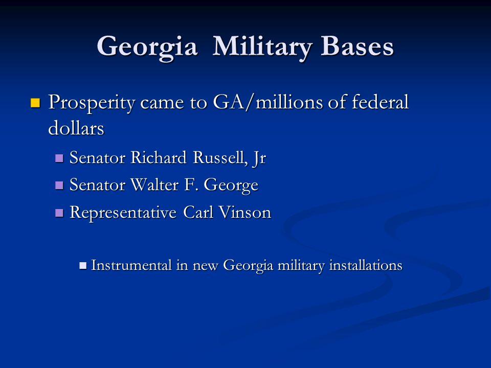 Georgia Military Bases Prosperity came to GA/millions of federal dollars Prosperity came to GA/millions of federal dollars Senator Richard Russell, Jr Senator Richard Russell, Jr Senator Walter F.