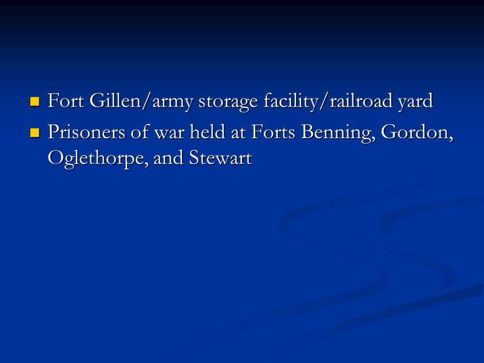 Fort Gillen/army storage facility/railroad yard Fort Gillen/army storage facility/railroad yard Prisoners of war held at Forts Benning, Gordon, Oglethorpe, and Stewart Prisoners of war held at Forts Benning, Gordon, Oglethorpe, and Stewart